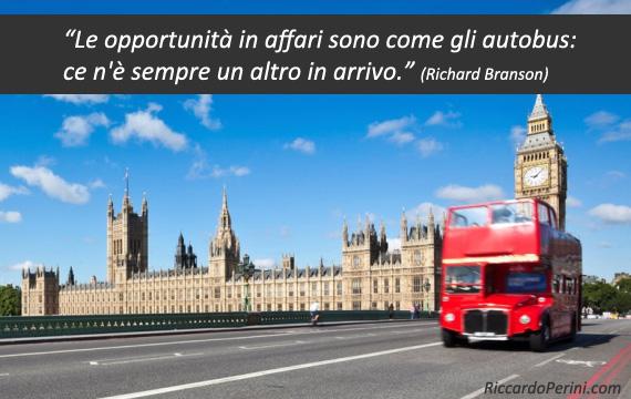 Le opportunità in affari sono come gli autobus: ce n'è sempre un altro in arrivo (citazione Richard Branson)